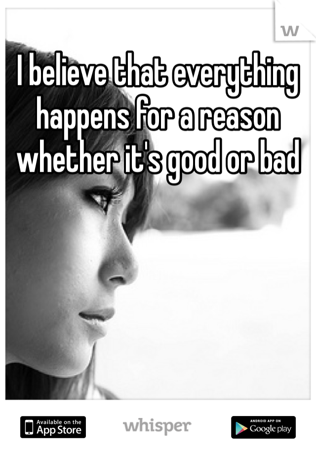 I believe that everything happens for a reason whether it's good or bad