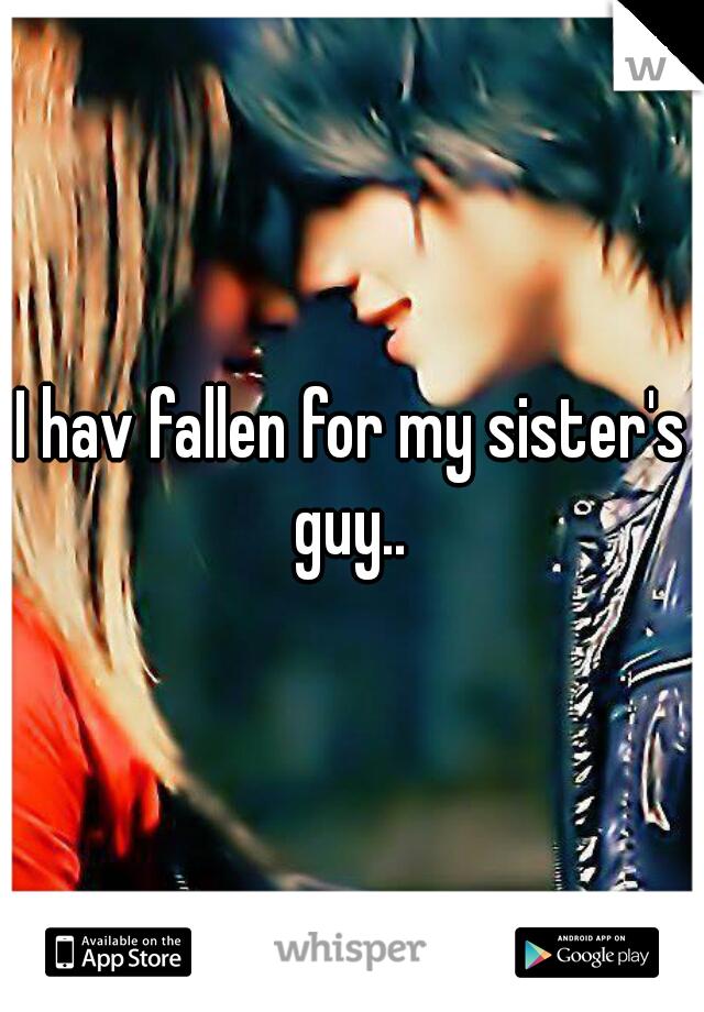 I hav fallen for my sister's guy..