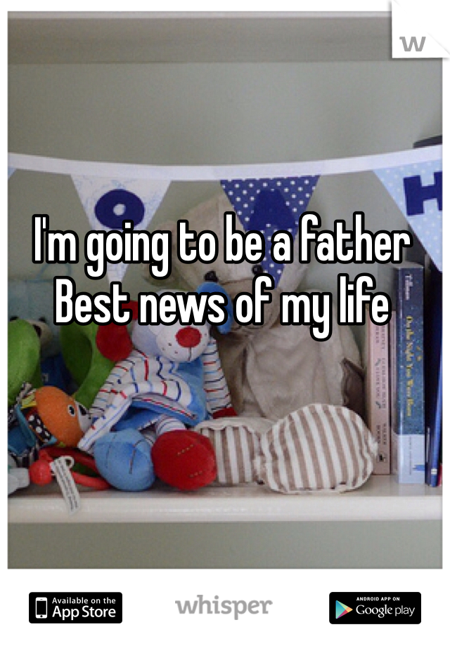 I'm going to be a father Best news of my life