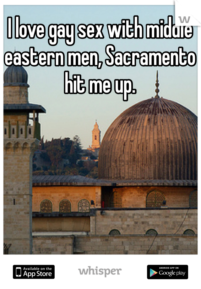 I love gay sex with middle eastern men, Sacramento hit me up.