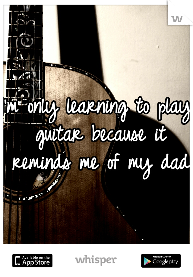 I'm only learning to play guitar because it reminds me of my dad