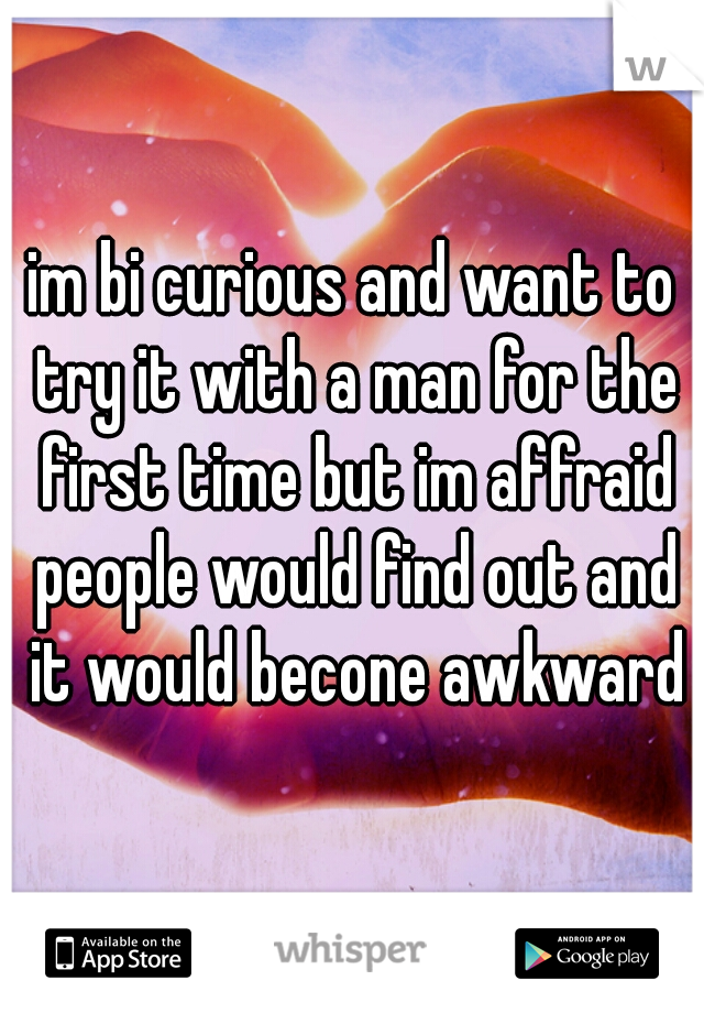 im bi curious and want to try it with a man for the first time but im affraid people would find out and it would becone awkward
