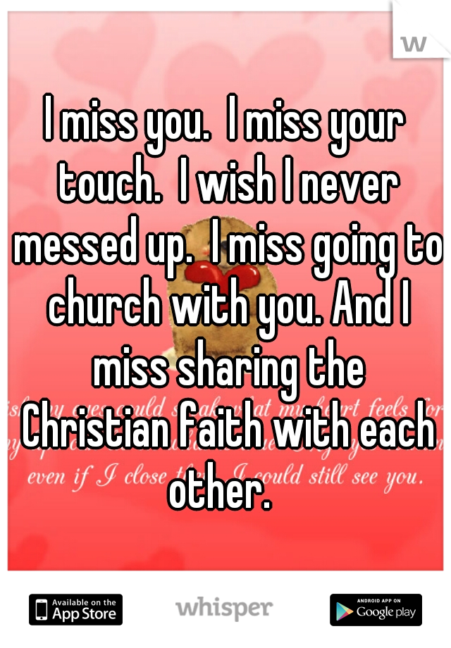 I miss you.  I miss your touch.  I wish I never messed up.  I miss going to church with you. And I miss sharing the Christian faith with each other.