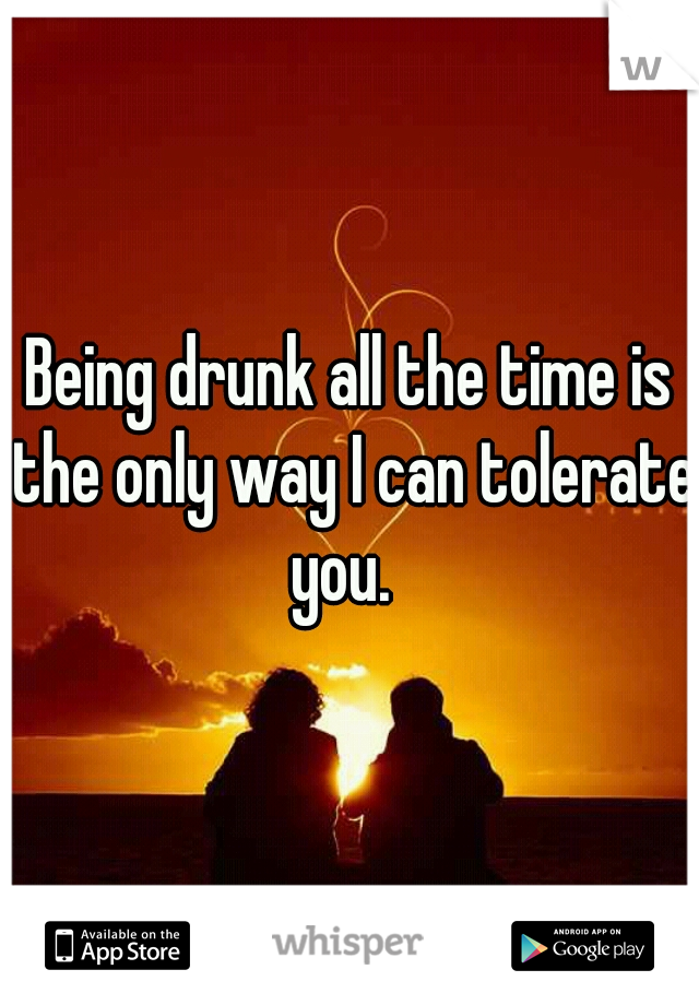 Being drunk all the time is the only way I can tolerate you.