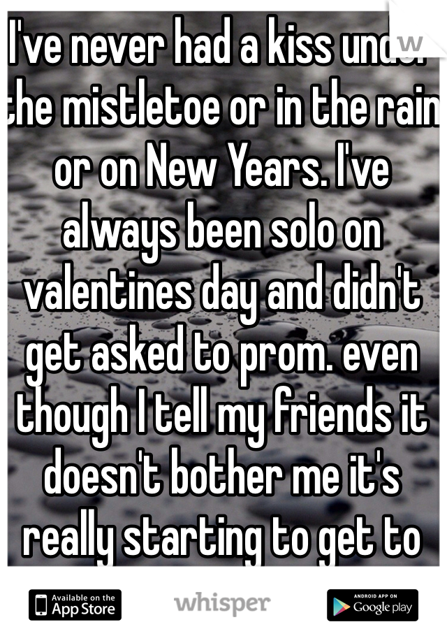 I've never had a kiss under the mistletoe or in the rain or on New Years. I've always been solo on valentines day and didn't get asked to prom. even though I tell my friends it doesn't bother me it's really starting to get to me!