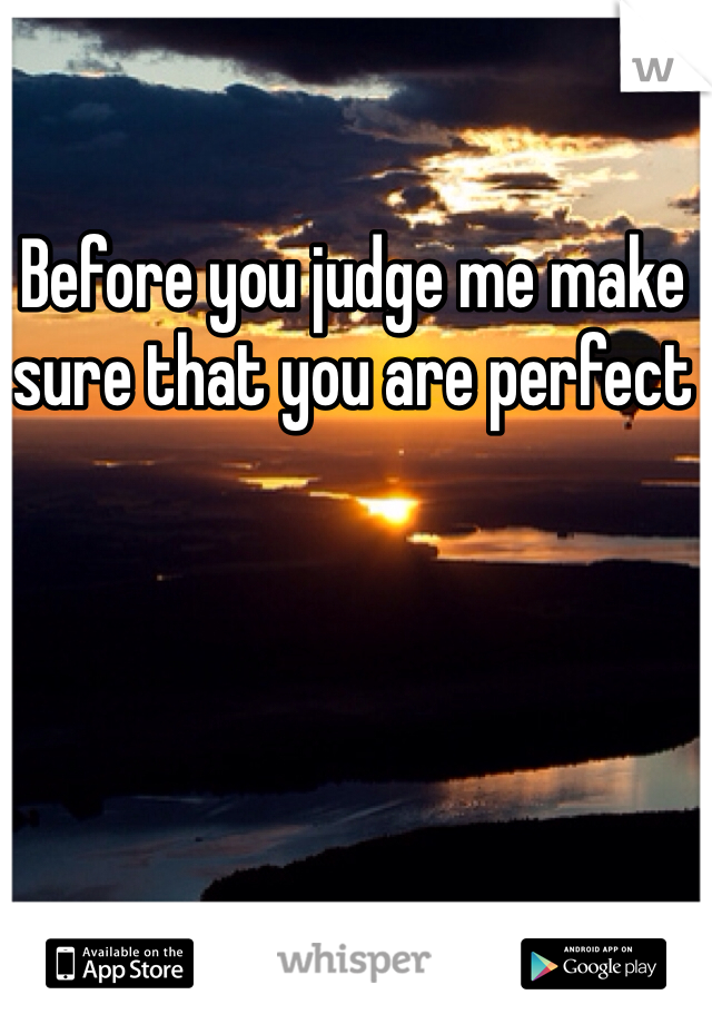 Before you judge me make sure that you are perfect