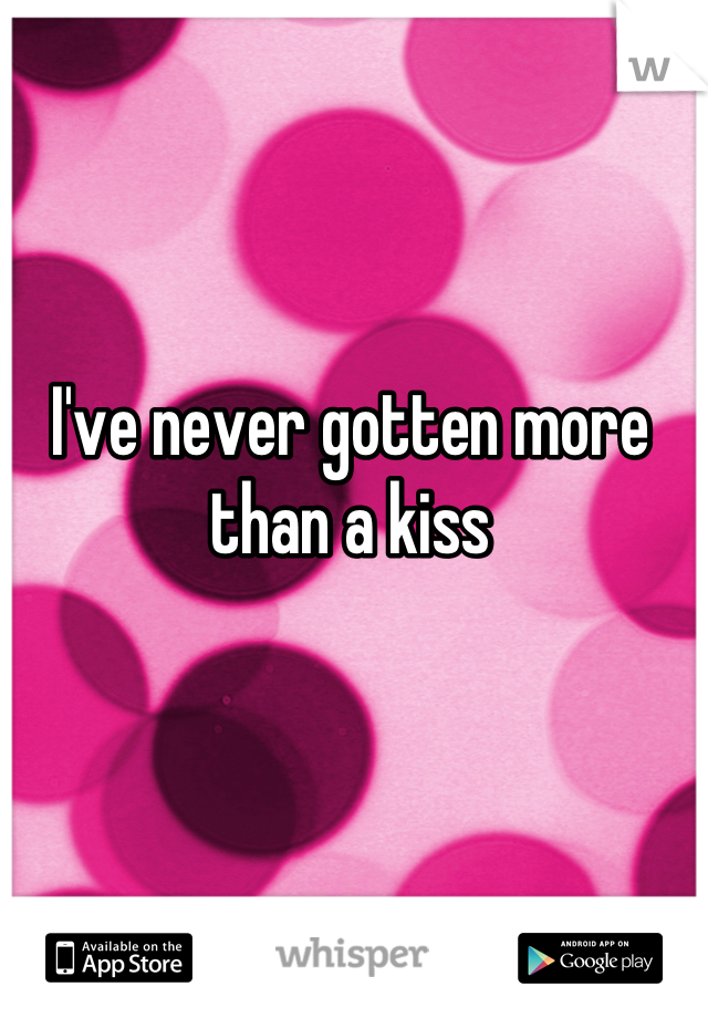I've never gotten more than a kiss