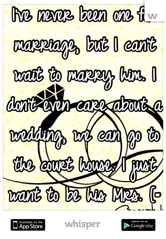 I've never been one for marriage, but I can't wait to marry him. I don't even care about a wedding, we can go to the court house. I just want to be his Mrs. [=