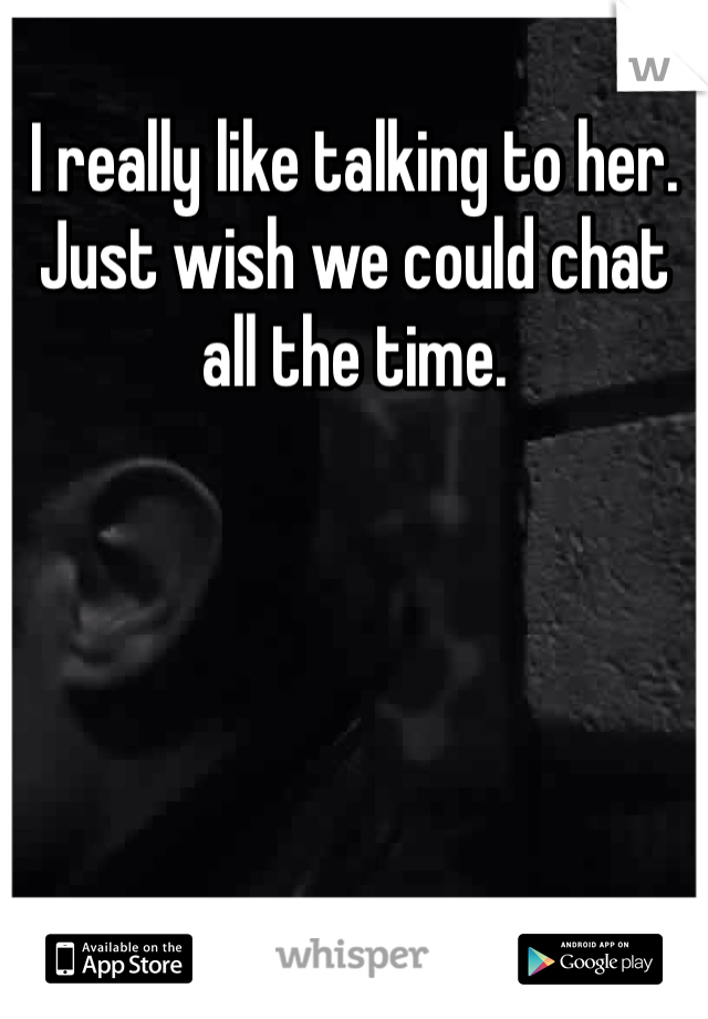I really like talking to her. Just wish we could chat all the time.
