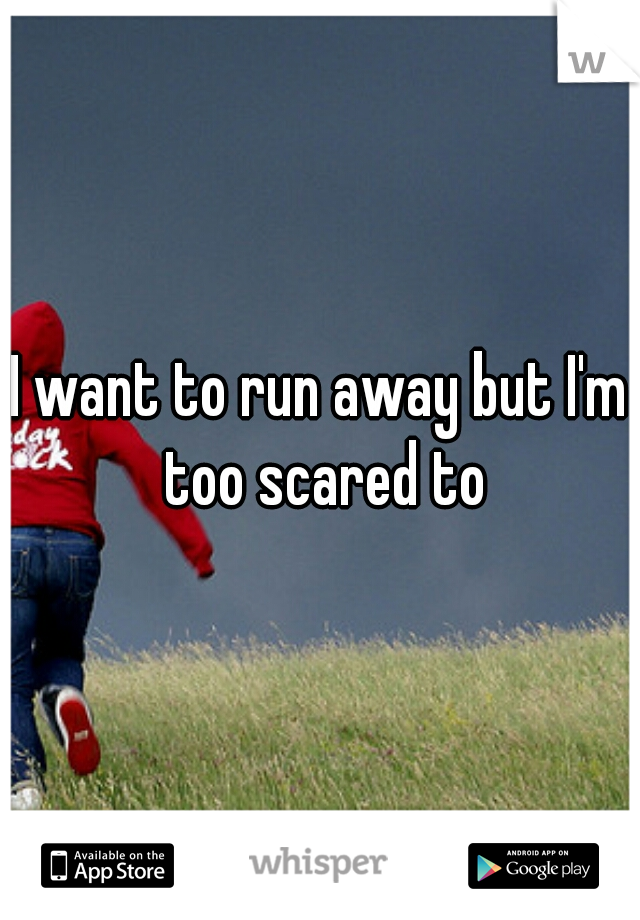 I want to run away but I'm too scared to