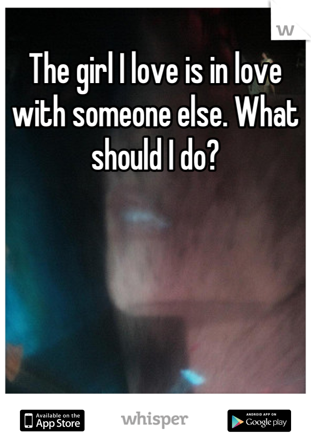 The girl I love is in love with someone else. What should I do?