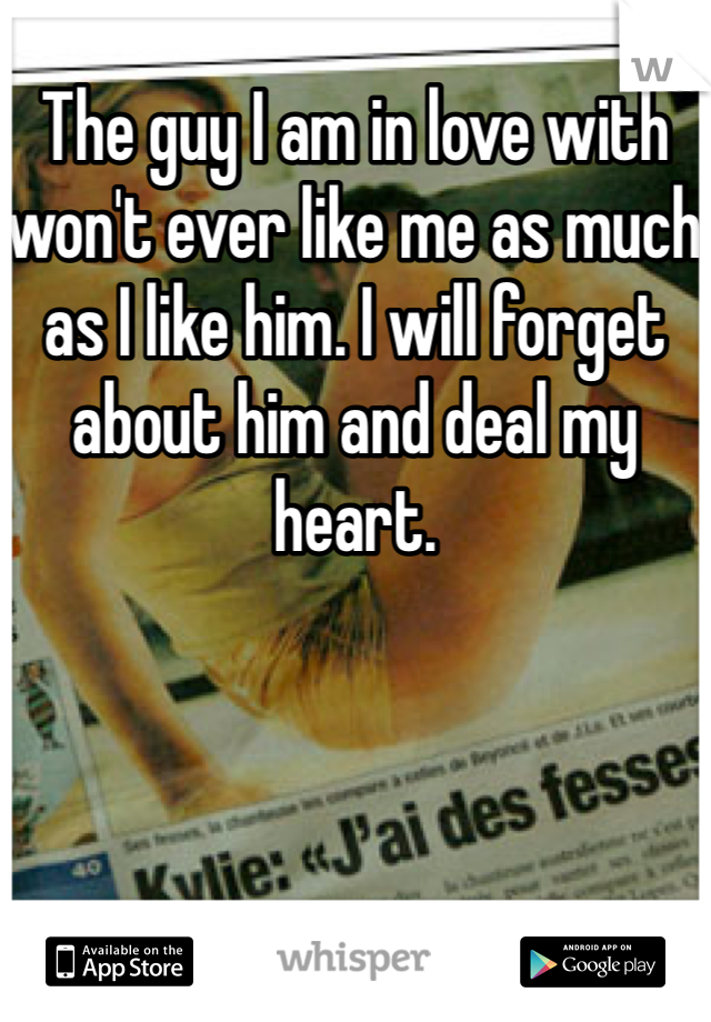 The guy I am in love with won't ever like me as much as I like him. I will forget about him and deal my heart.