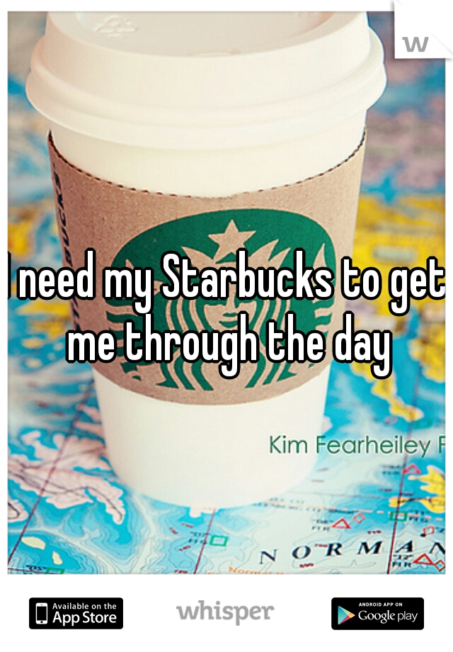 I need my Starbucks to get me through the day