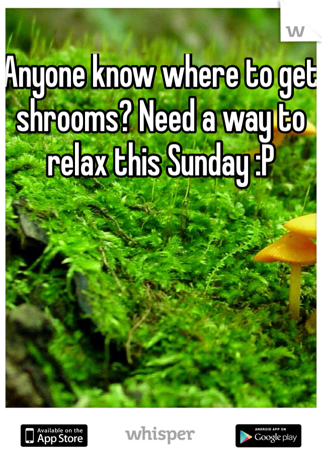 Anyone know where to get shrooms? Need a way to relax this Sunday :P
