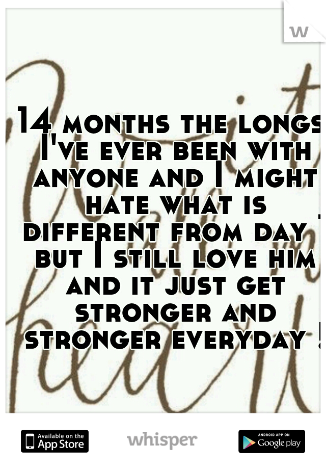 14 months the longs I've ever been with anyone and I might hate what is different from day 1 but I still love him and it just get stronger and stronger everyday !