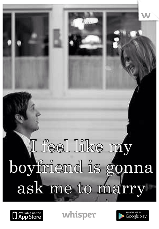 I feel like my boyfriend is gonna ask me to marry him soon :) <3
