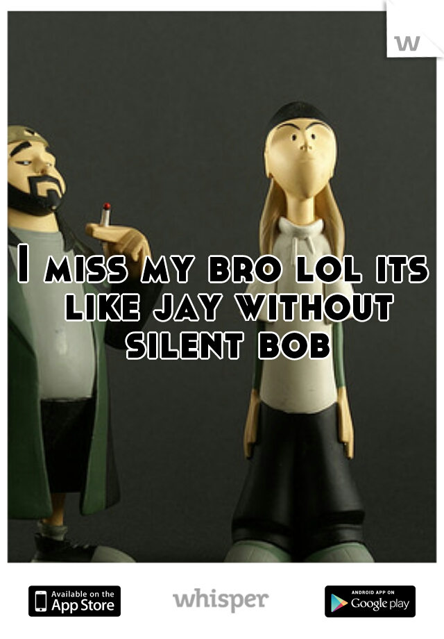 I miss my bro lol its like jay without silent bob