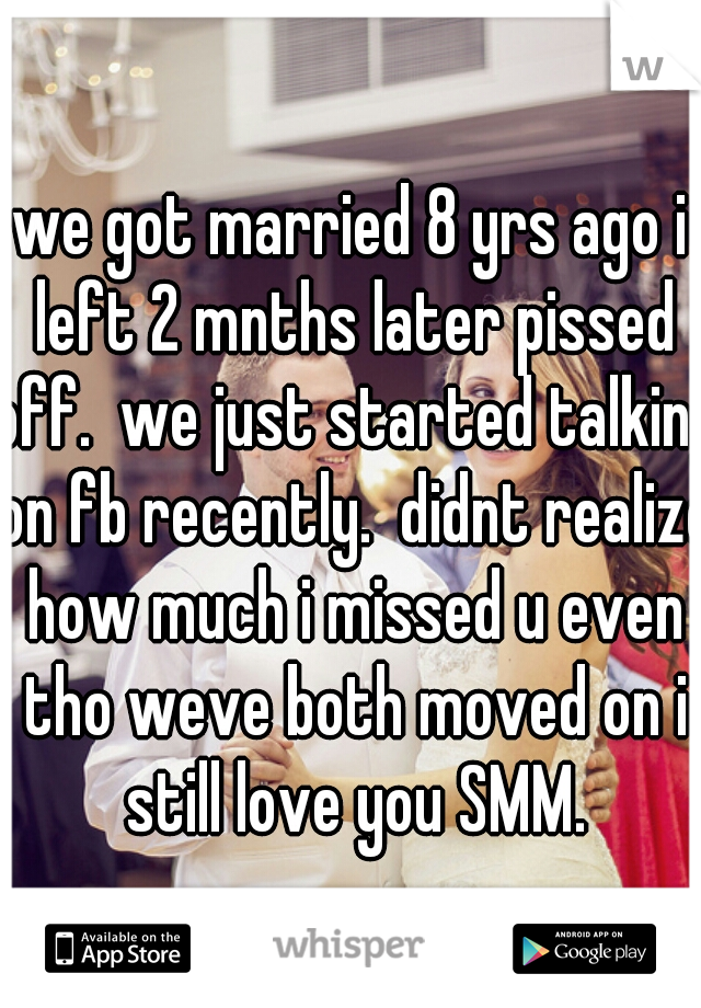 we got married 8 yrs ago i left 2 mnths later pissed off.  we just started talking on fb recently.  didnt realize how much i missed u even tho weve both moved on i still love you SMM.