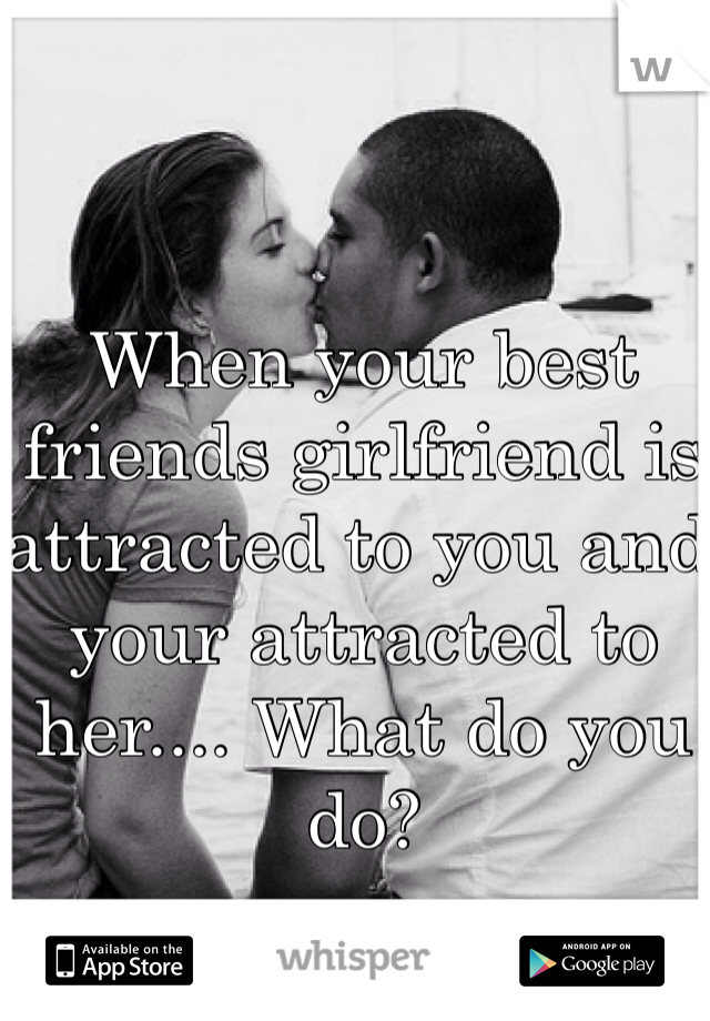 When your best friends girlfriend is attracted to you and your attracted to her.... What do you do?