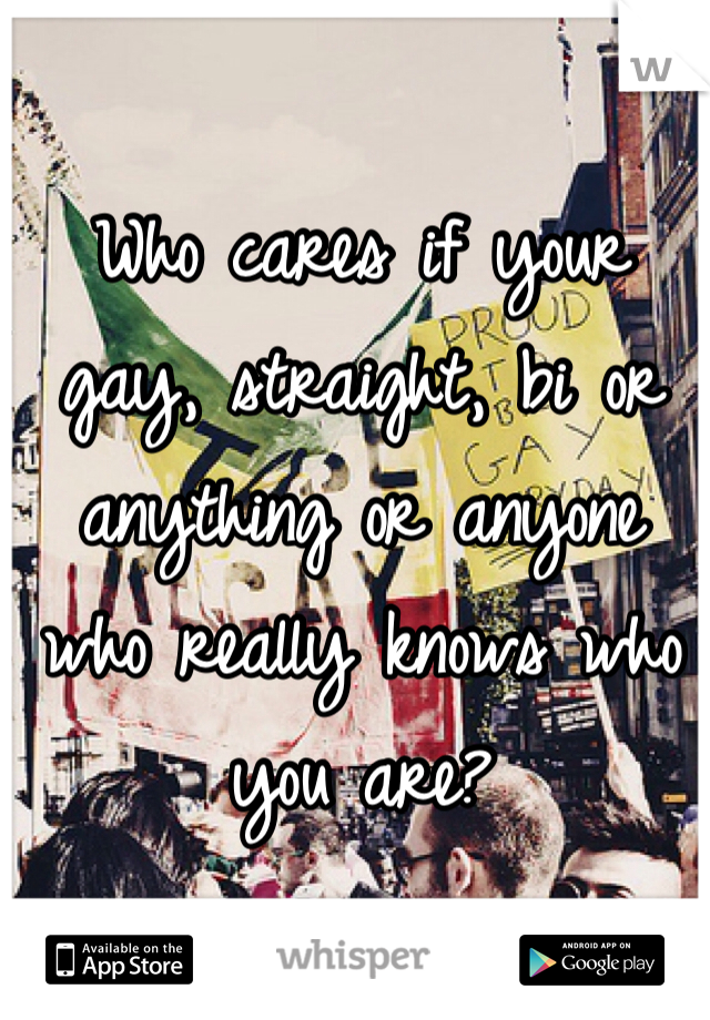 Who cares if your gay, straight, bi or anything or anyone who really knows who you are?
