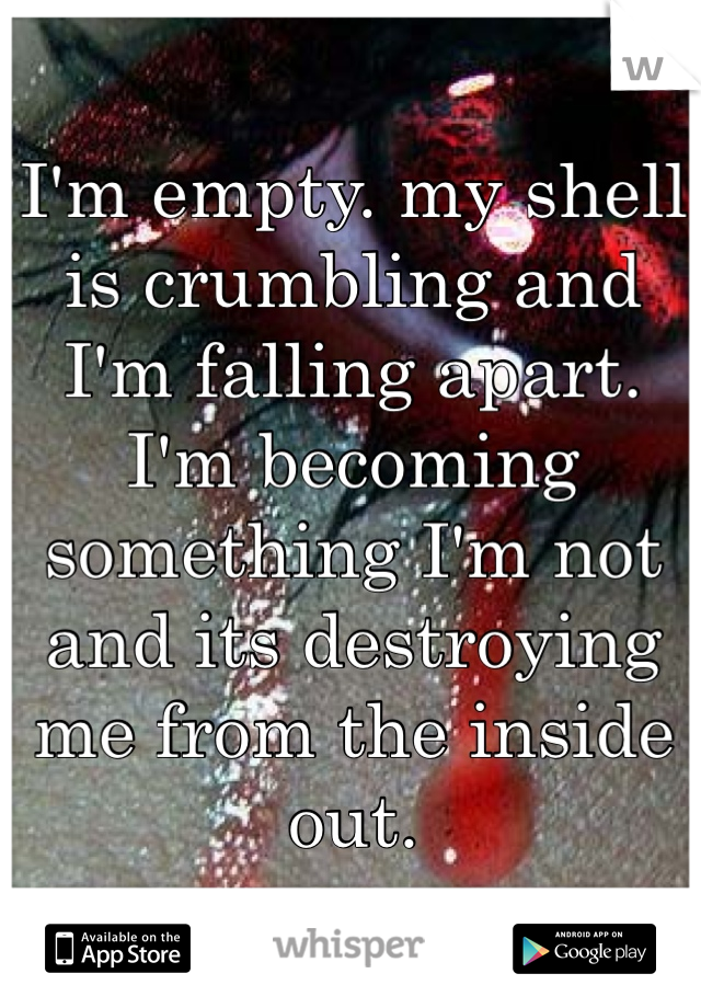 I'm empty. my shell is crumbling and I'm falling apart. I'm becoming something I'm not and its destroying me from the inside out.