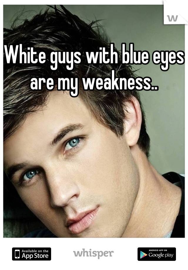 White guys with blue eyes are my weakness..