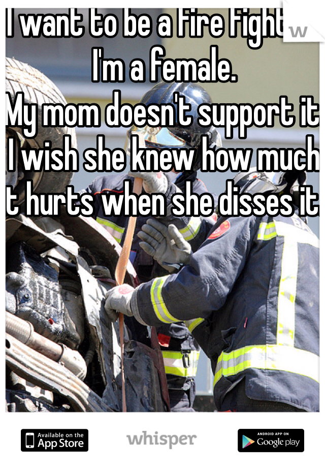 I want to be a Fire Fighter. I'm a female. My mom doesn't support it. I wish she knew how much it hurts when she disses it.