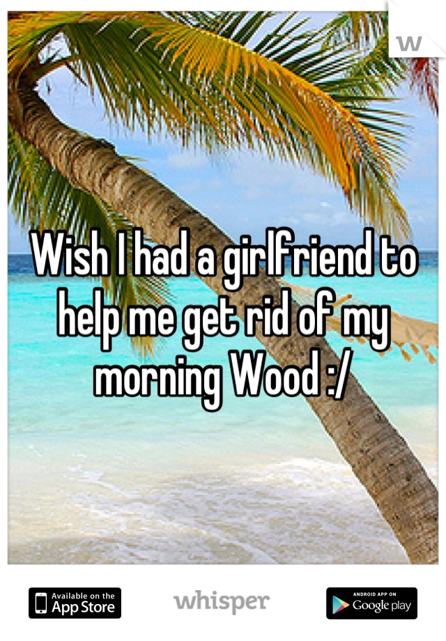 Wish I had a girlfriend to help me get rid of my morning Wood :/