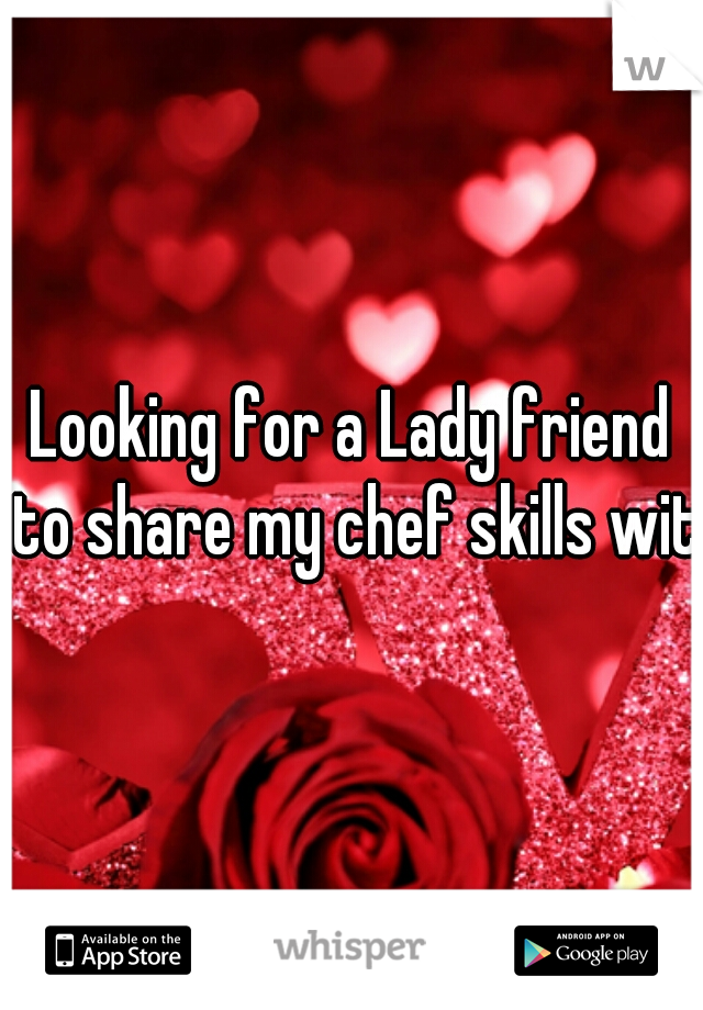 Looking for a Lady friend to share my chef skills with