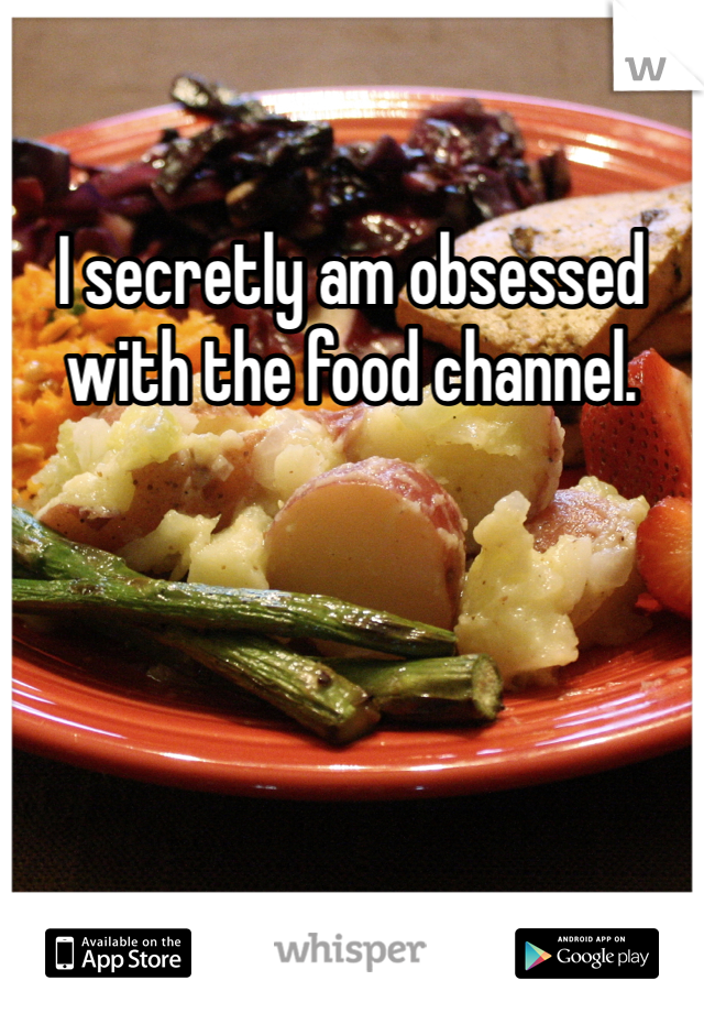 I secretly am obsessed with the food channel.