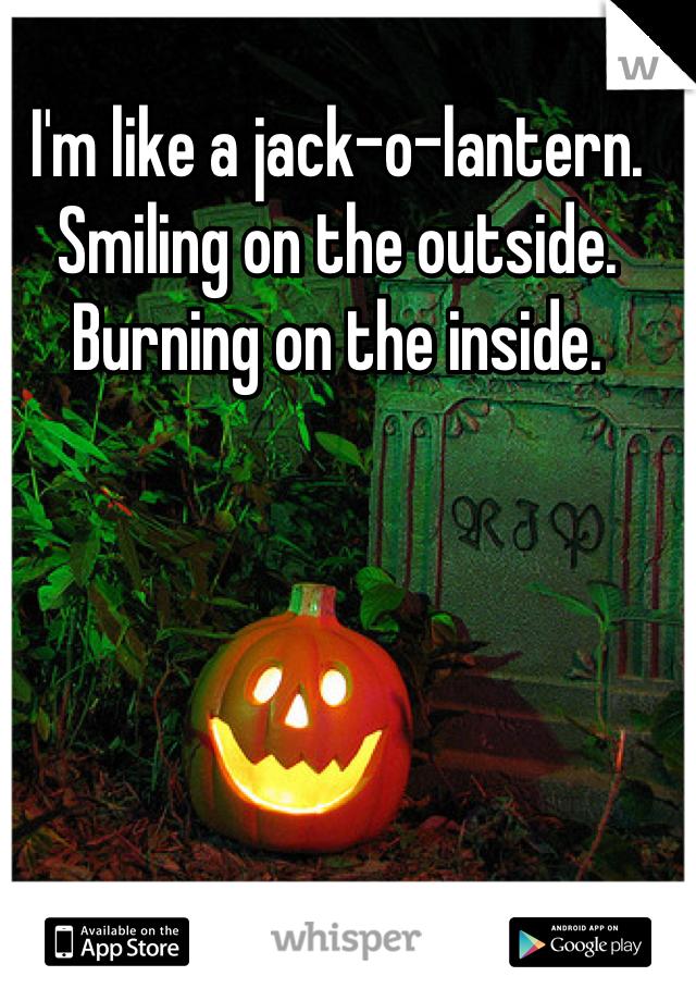 I'm like a jack-o-lantern.  Smiling on the outside. Burning on the inside.
