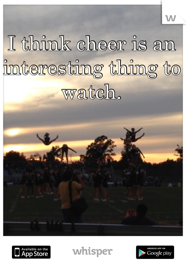 I think cheer is an interesting thing to watch.