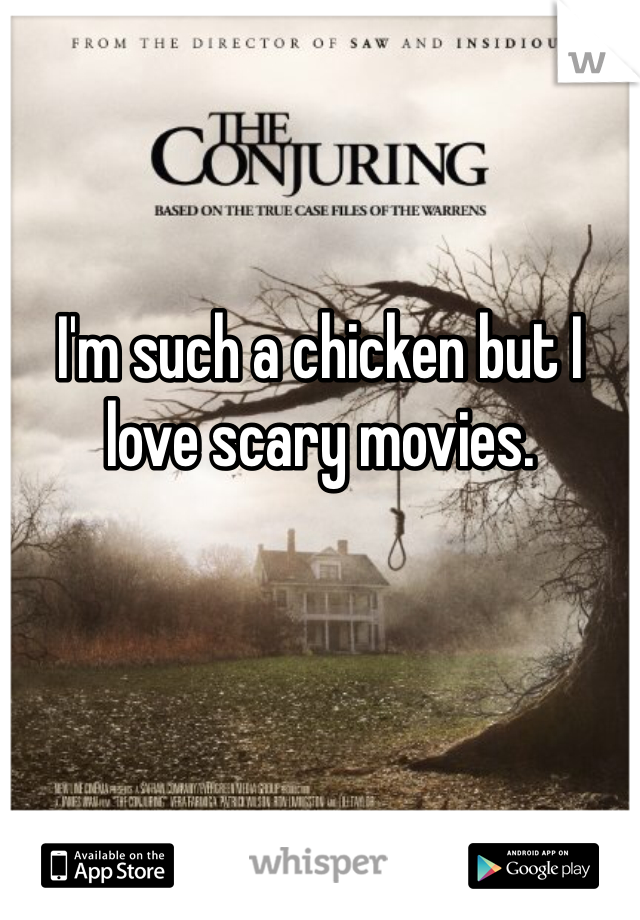 I'm such a chicken but I love scary movies.