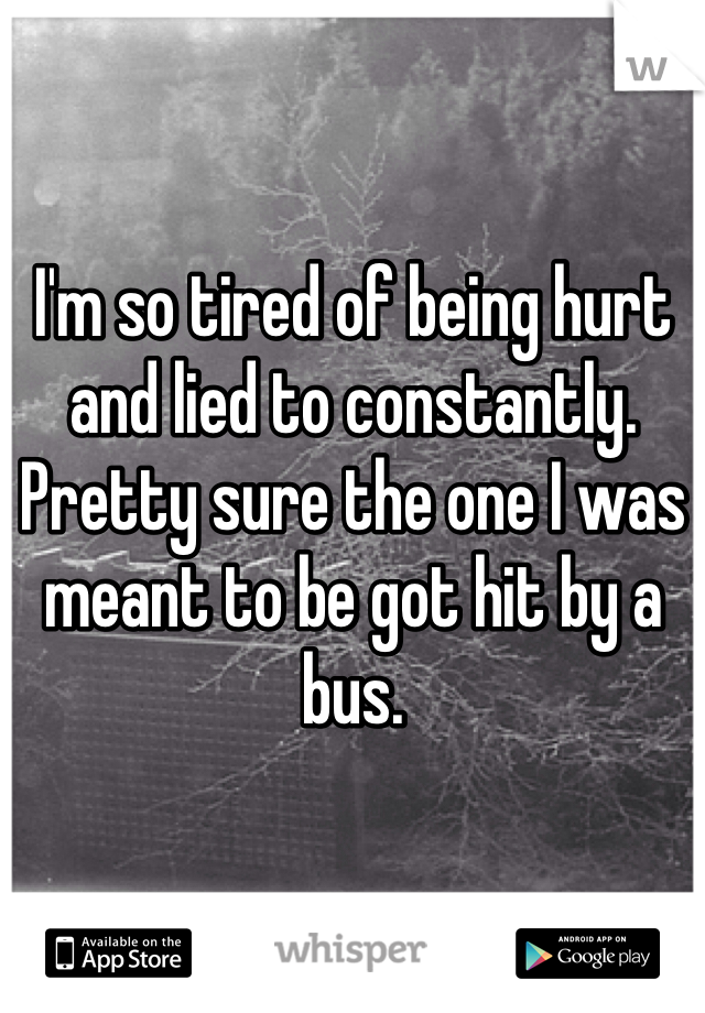 I'm so tired of being hurt and lied to constantly. Pretty sure the one I was meant to be got hit by a bus.