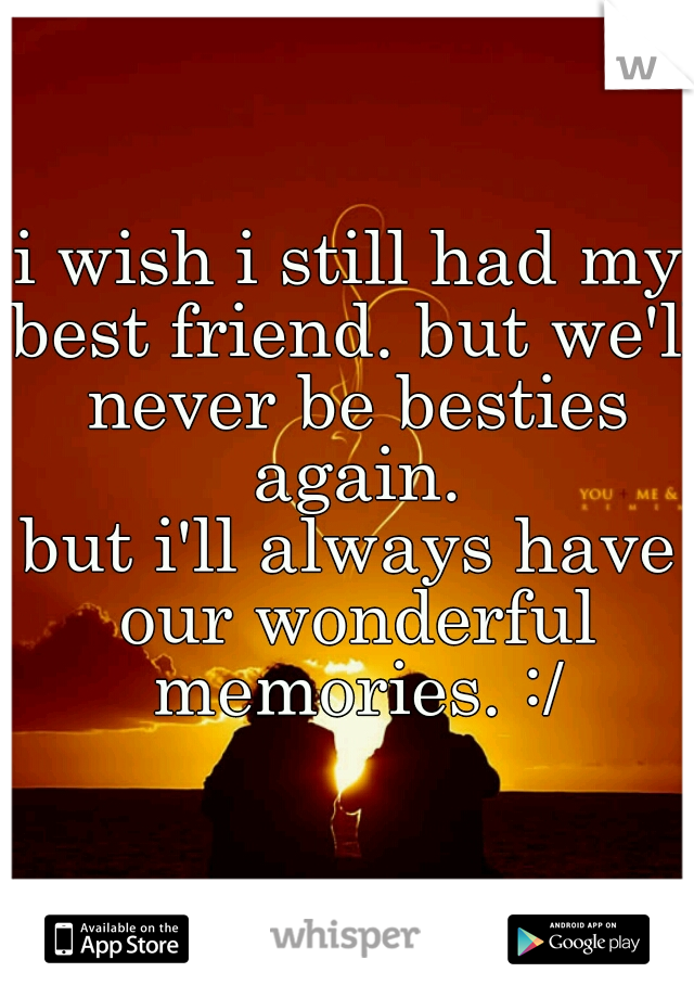 i wish i still had my best friend. but we'll never be besties again. but i'll always have our wonderful memories. :/