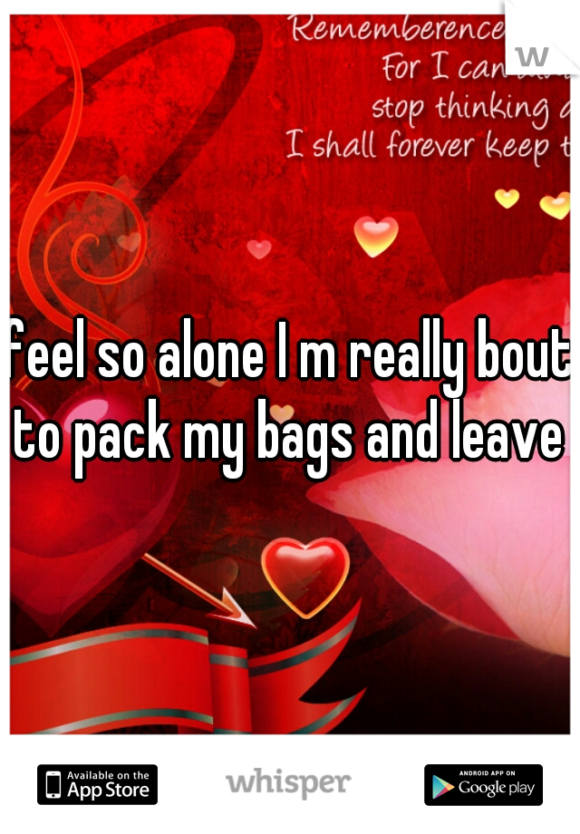 feel so alone I m really bout to pack my bags and leave