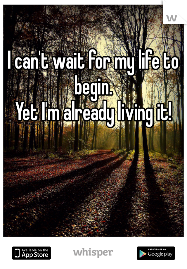 I can't wait for my life to begin.  Yet I'm already living it!