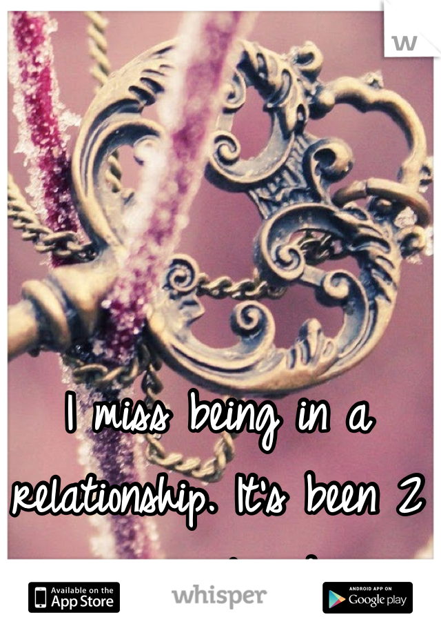 I miss being in a relationship. It's been 2 years already.