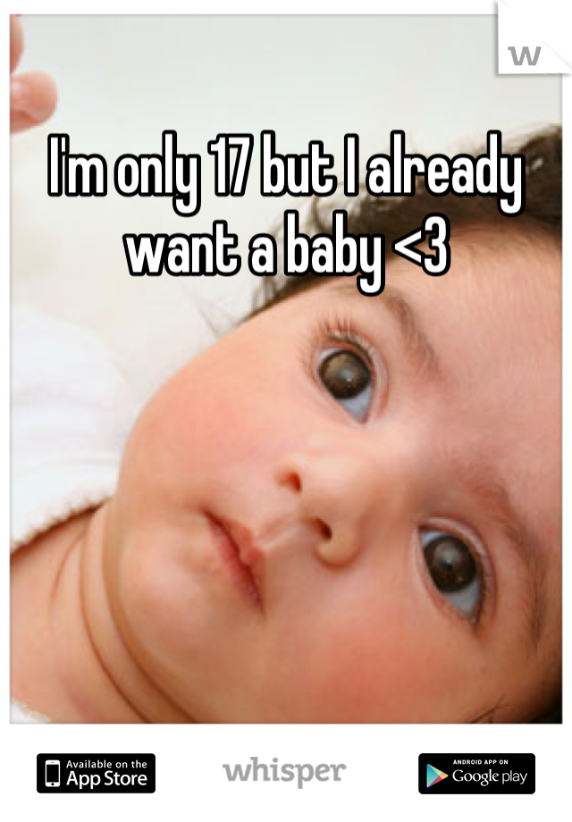 I'm only 17 but I already want a baby <3