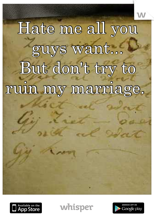 Hate me all you guys want...  But don't try to ruin my marriage.