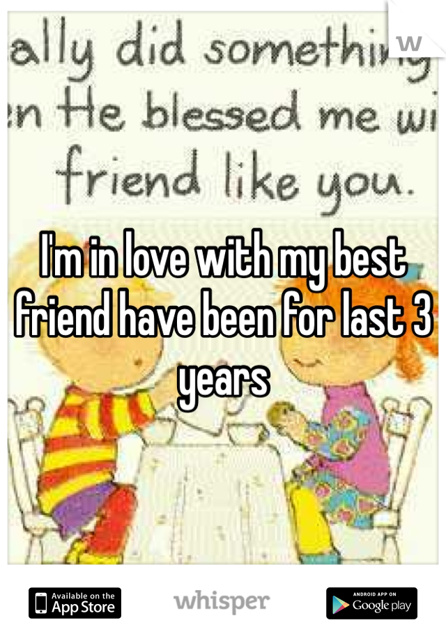 I'm in love with my best friend have been for last 3 years