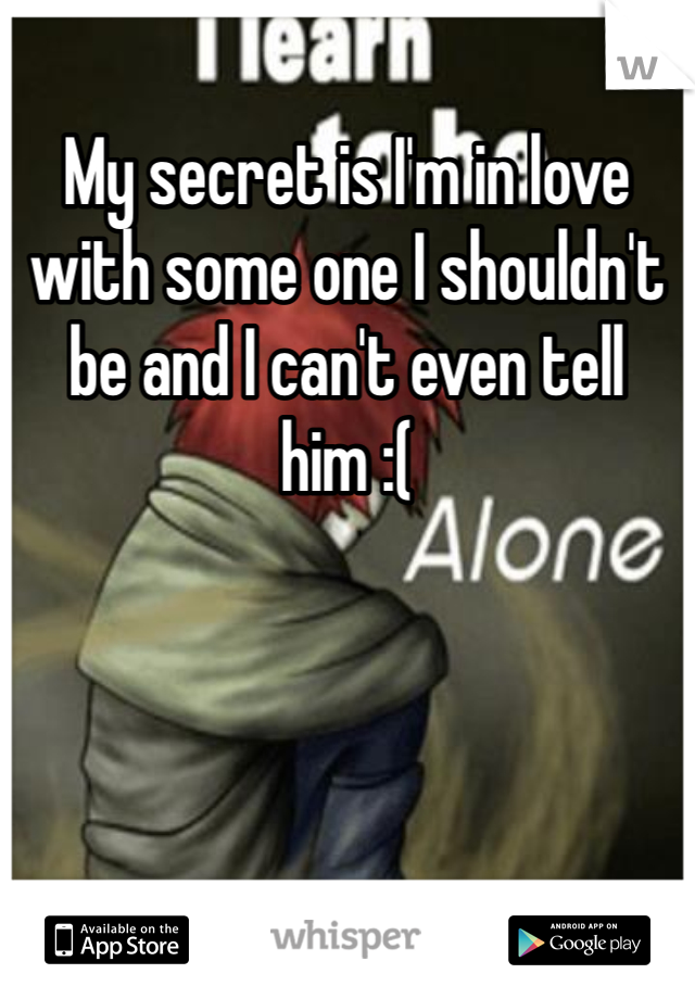 My secret is I'm in love with some one I shouldn't be and I can't even tell him :(