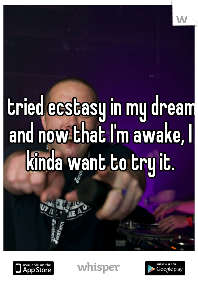 I tried ecstasy in my dream and now that I'm awake, I kinda want to try it.