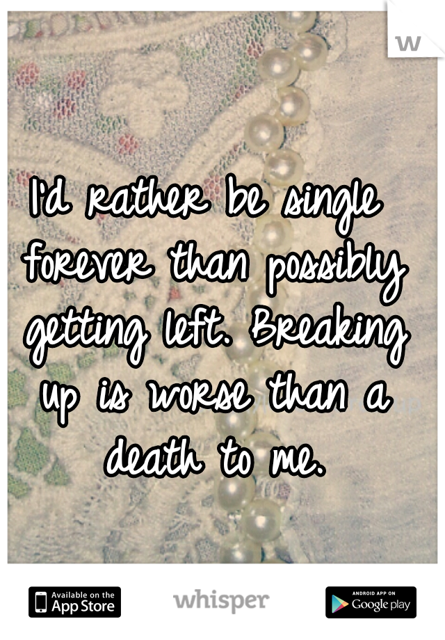 I'd rather be single forever than possibly getting left. Breaking up is worse than a death to me.