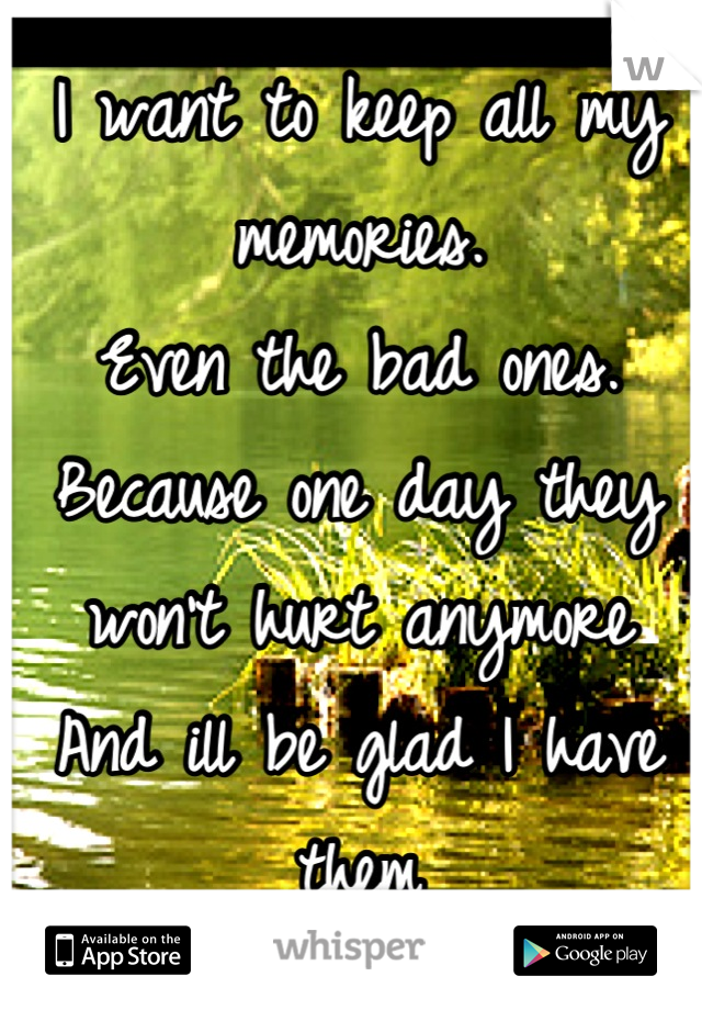 I want to keep all my memories. Even the bad ones. Because one day they won't hurt anymore And ill be glad I have them