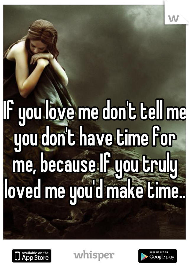 If you love me don't tell me you don't have time for me, because If you truly loved me you'd make time..