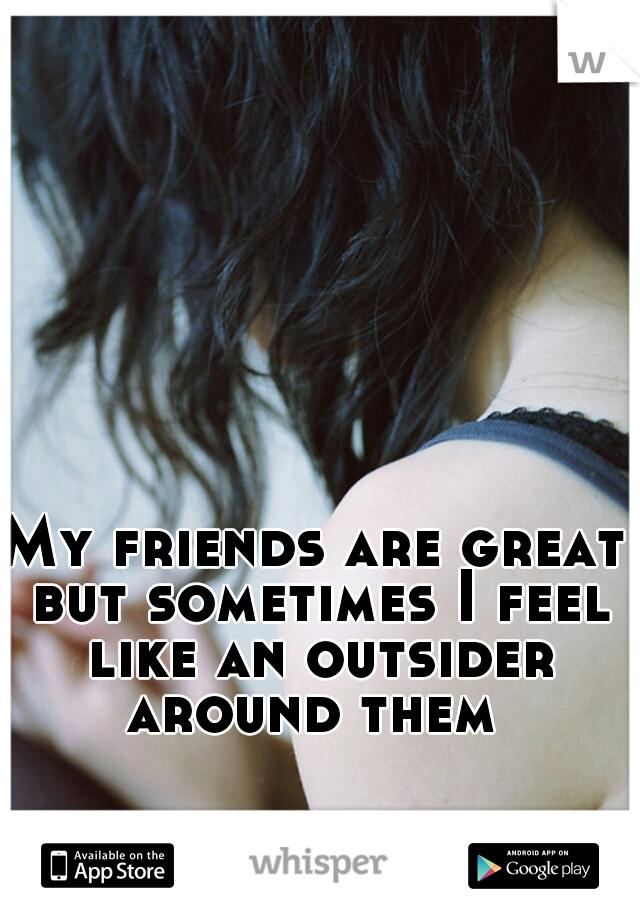 My friends are great but sometimes I feel like an outsider around them