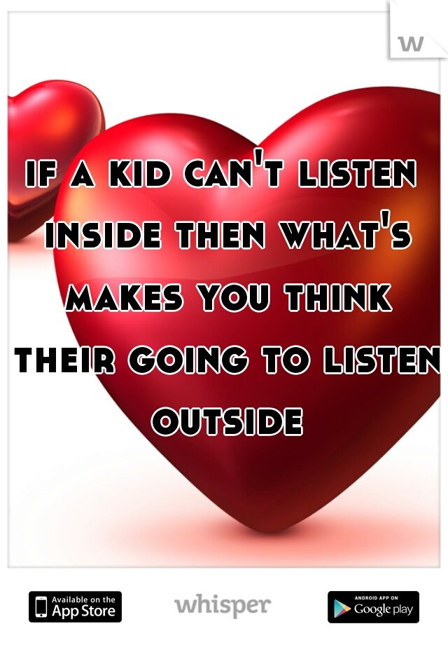 if a kid can't listen inside then what's makes you think their going to listen outside