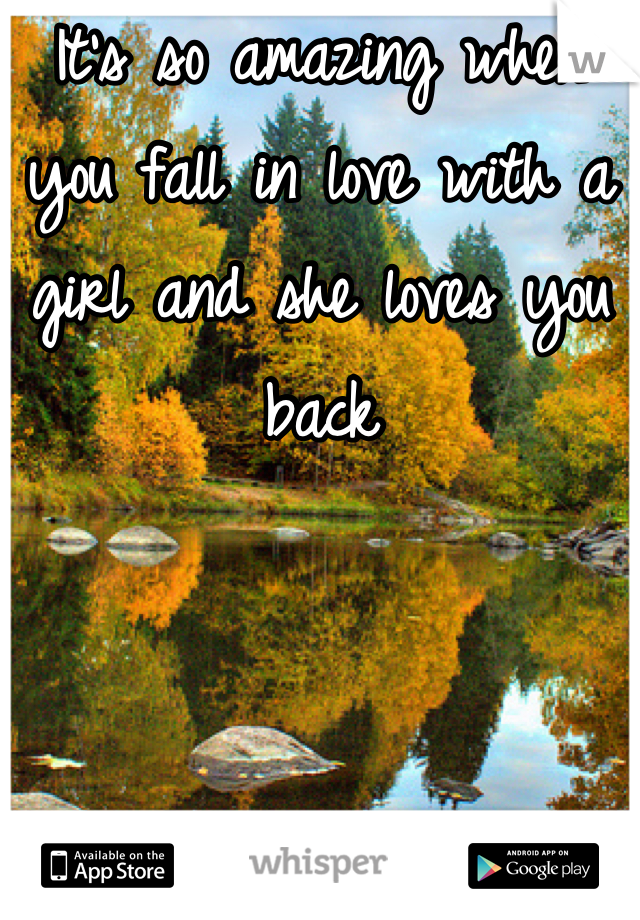 It's so amazing when you fall in love with a girl and she loves you back