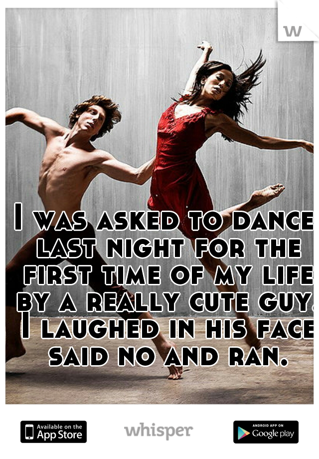 I was asked to dance last night for the first time of my life by a really cute guy. I laughed in his face said no and ran.